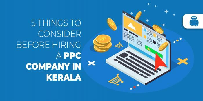 5 Things To Consider Before Hiring A PPC Company In Kerala