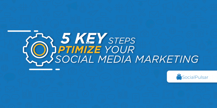 5 key steps to optimize your social media marketing