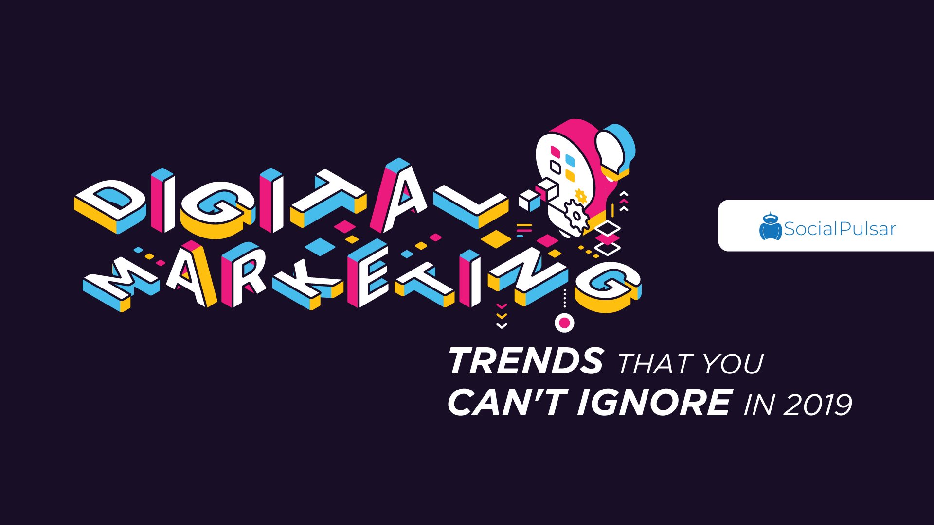 Major Digital Marketing Trends That You Can't Ignore In 2019