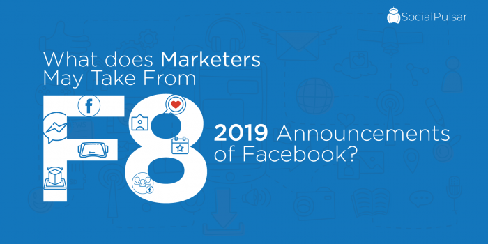 What does Marketers May Take From F8 2019 Announcements of Facebook?