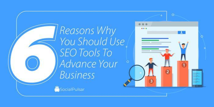 6 Reasons Why You Should Use SEO Tools To Advance Your Business