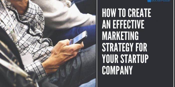 How to Create an Effective Marketing Strategy for Your Startup Company