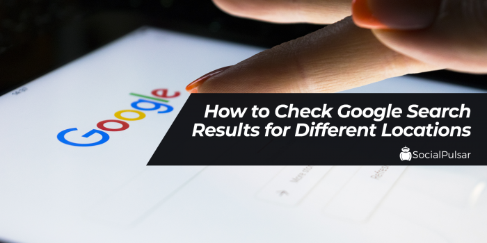 How to Check Google Search Results for Different Locations?