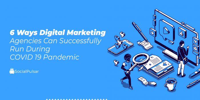 6 Ways Digital Marketing Agencies Can Successfully Run During COVID 19 Pandemic