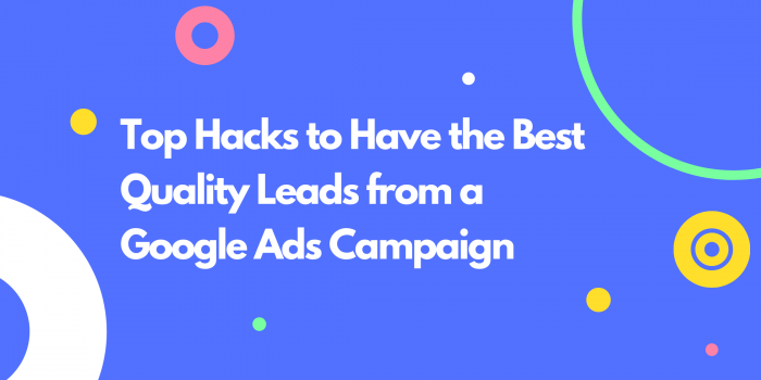 Top Hacks to Have the Best Quality Leads from a Google Ads Campaign