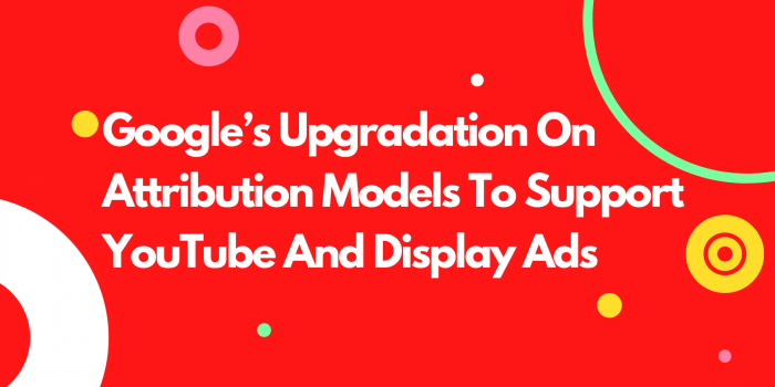 Google's Upgradation On Attribution Models To Support YouTube And Display Ads