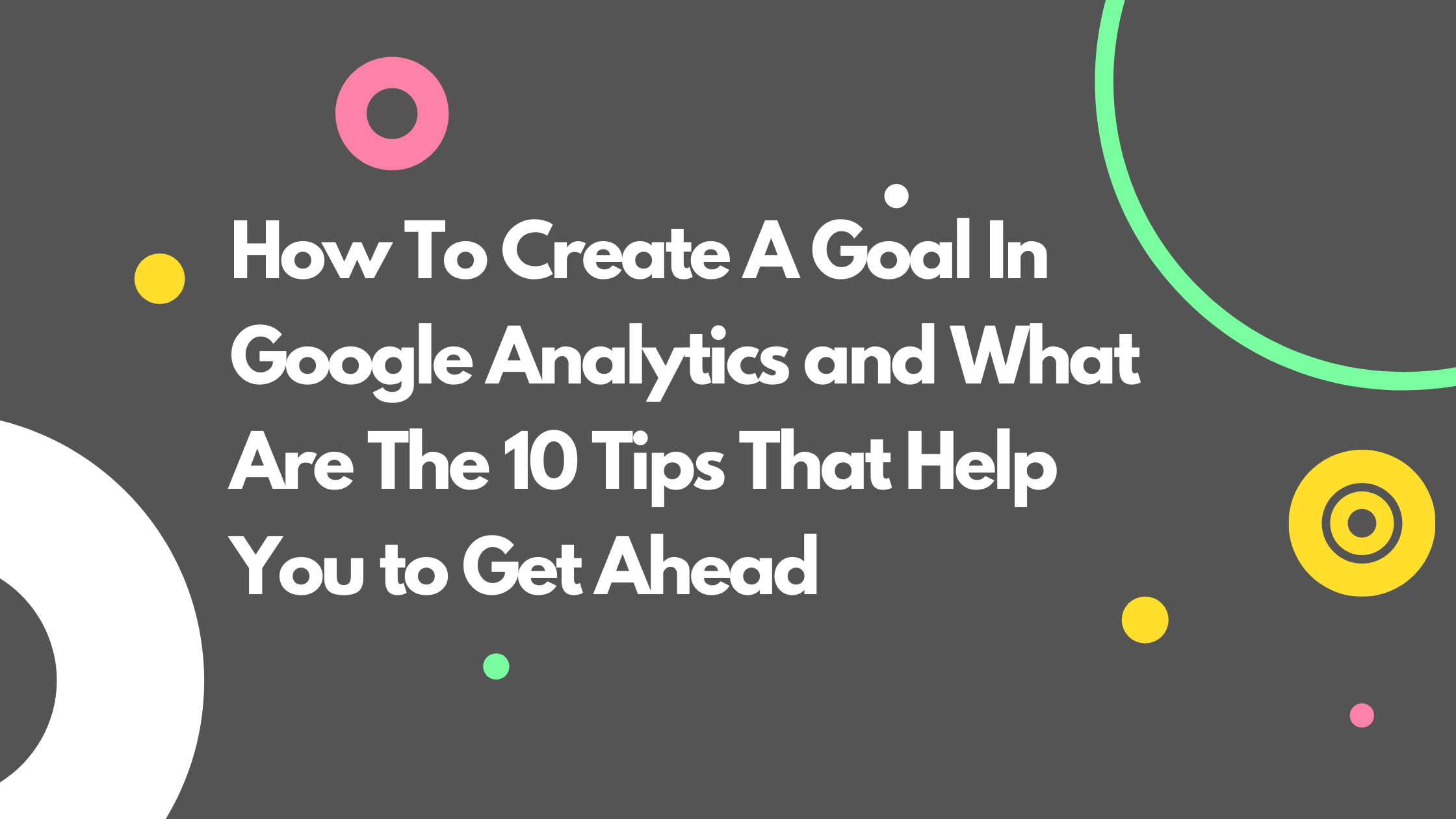 How To Create A Goal In Google Analytics and What Are The 10 Tips That Help You to Get Ahead