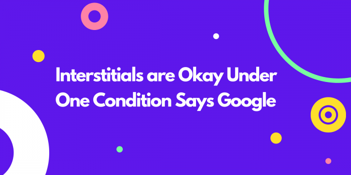 Interstitials are Okay Under One Condition Says Google